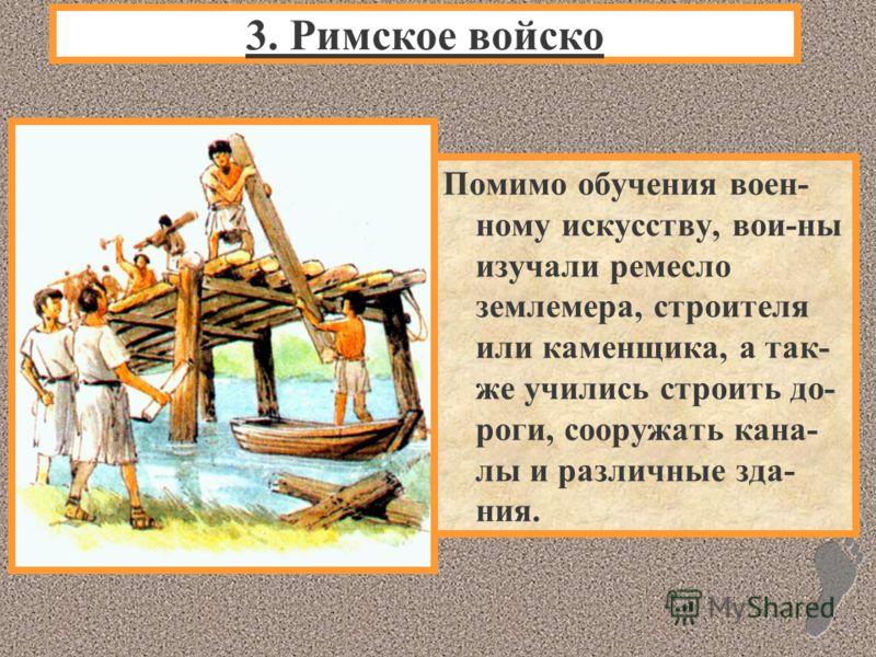 Помимо обучения воен- ному искусству, вои-ны изучали ремесло землемера, строителя или каменщика, а так- же учились строить до- роги, сооружать кана- лы и различные зда- ния. 3. Римское войско