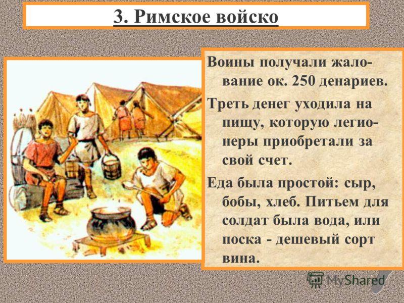 Воины получали жало- вание ок. 250 денариев. Треть денег уходила на пищу, которую легио- неры приобретали за свой счет. Еда была простой: сыр, бобы, хлеб. Питьем для солдат была вода, или поска - дешевый сорт вина. 3. Римское войско