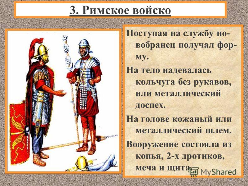 Поступая на службу но- вобранец получал фор- му. На тело надевалась кольчуга без рукавов, или металлический доспех. На голове кожаный или металлический шлем. Вооружение состояла из копья, 2-х дротиков, меча и щита. 3. Римское войско