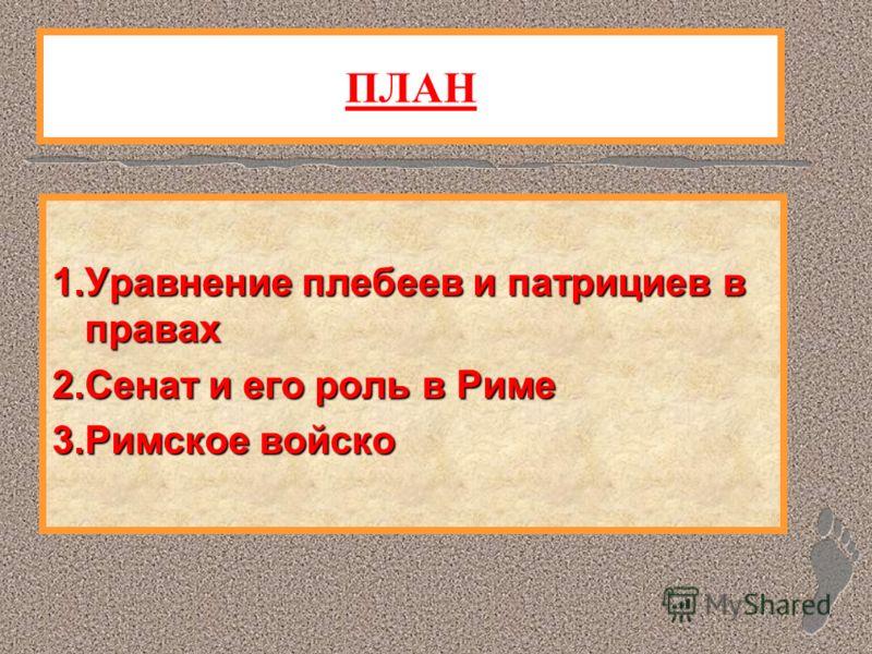 ПЛАН 1.Уравнение плебеев и патрициев в правах 2.Сенат и его роль в Риме 3.Римское войско