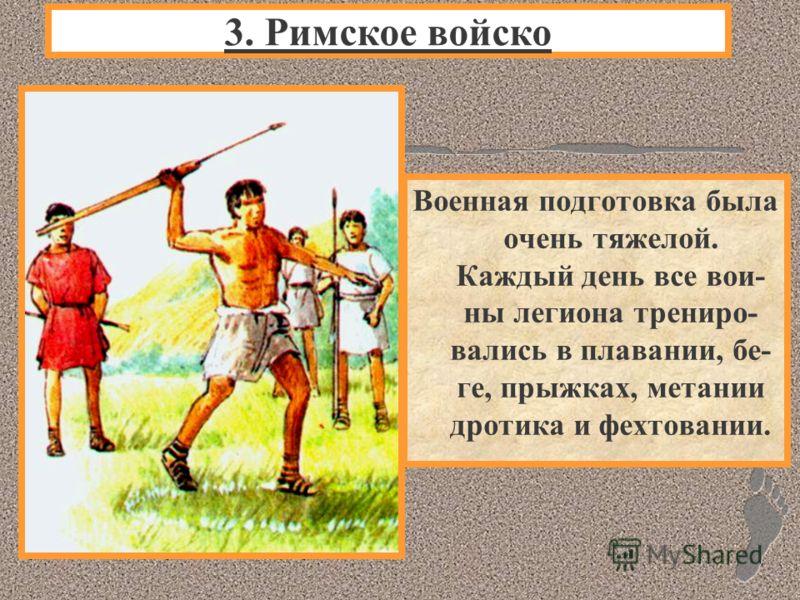 Военная подготовка была очень тяжелой. Каждый день все вои- ны легиона трениро- вались в плавании, бе- ге, прыжках, метании дротика и фехтовании. 3. Римское войско
