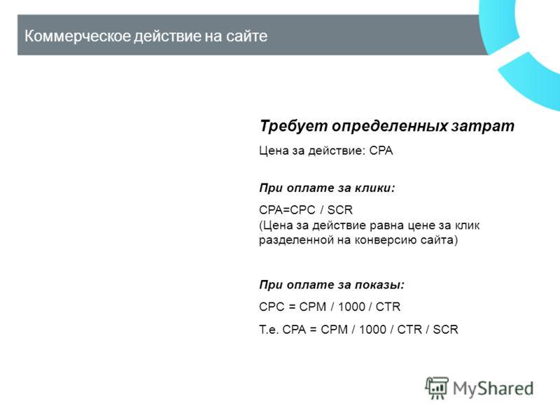 Коммерческое действие на сайте Требует определенных затрат Цена за действие: CPA При оплате за клики: CPA=CPC / SCR (Цена за действие равна цене за клик разделенной на конверсию сайта) При оплате за показы: CPC = CPM / 1000 / CTR Т.е. CPA = CPM / 100