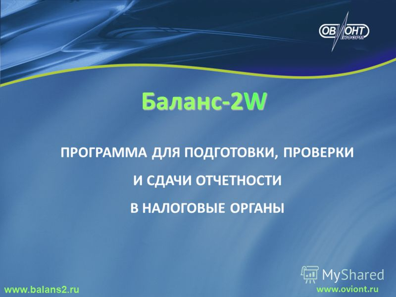Баланс-2W ПРОГРАММА ДЛЯ ПОДГОТОВКИ, ПРОВЕРКИ И СДАЧИ ОТЧЕТНОСТИ В НАЛОГОВЫЕ ОРГАНЫ www.balans2.ru www.oviont.ru