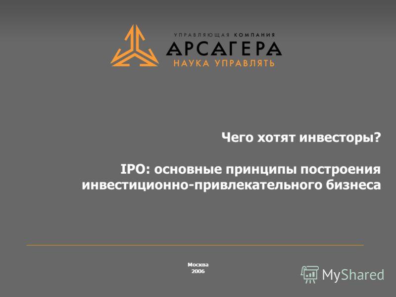 Чего хотят инвесторы? IPO: основные принципы построения инвестиционно-привлекательного бизнеса Москва 2006