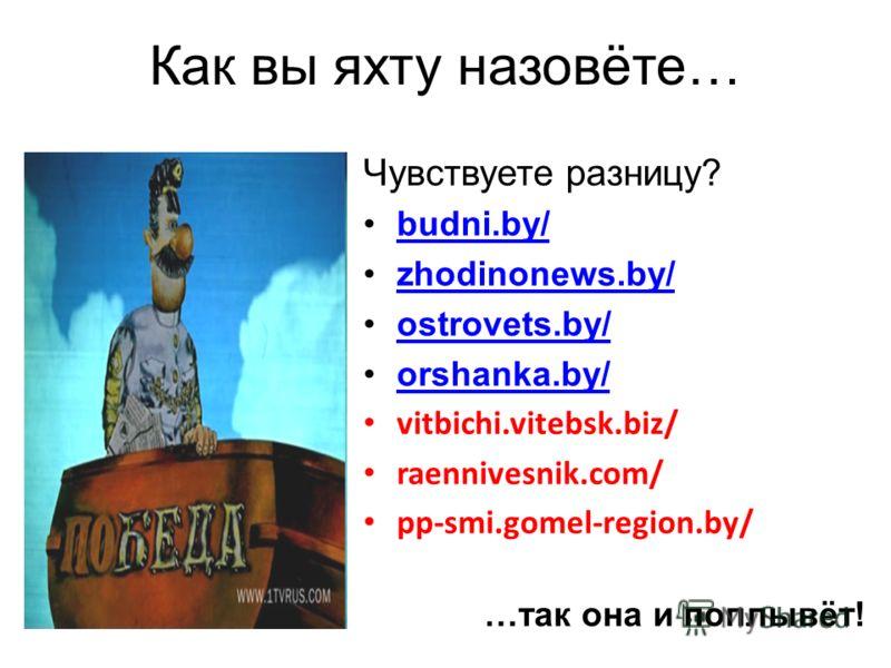 Как вы яхту назовёте… Чувствуете разницу? budni.by/budni.by/ zhodinonews.by/ ostrovets.by/ostrovets.by/ orshanka.by/orshanka.by/ vitbichi.vitebsk.biz/ raennivesnik.com/ pp-smi.gomel-region.by/ …так она и поплывёт!