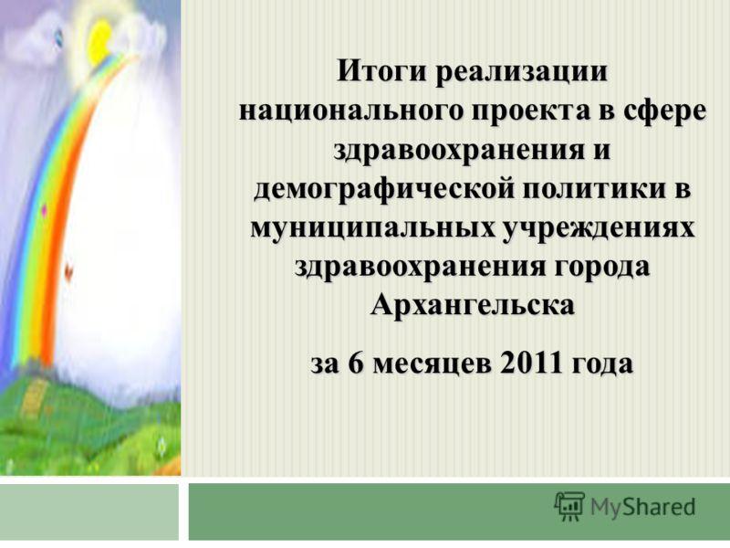 Итоги реализации национального проекта в сфере здравоохранения и демографической политики в муниципальных учреждениях здравоохранения города Архангельска за 6 месяцев 2011 года