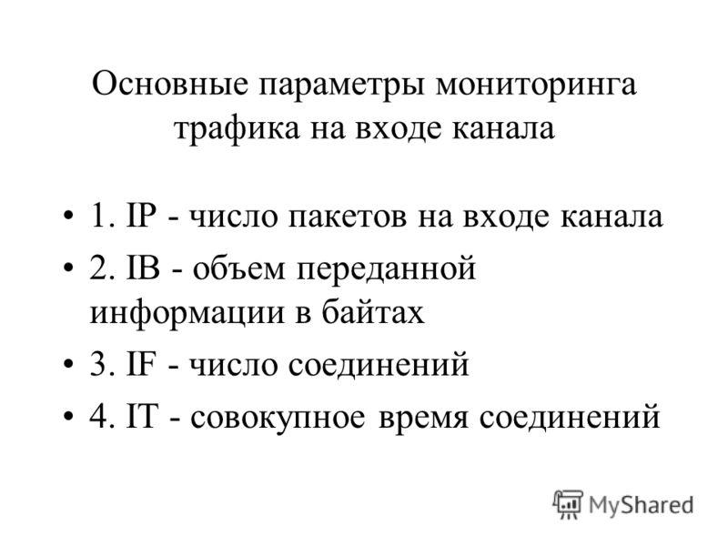 Основные параметры мониторинга трафика на входе канала 1. IP - число пакетов на входе канала 2. IB - объем переданной информации в байтах 3. IF - число соединений 4. IT - совокупное время соединений