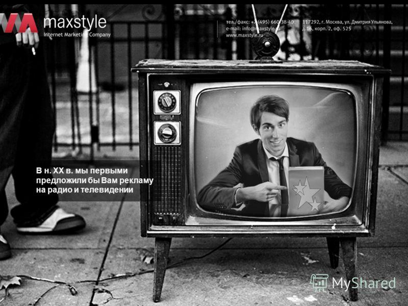 В н. XX в. мы первыми предложили бы Вам рекламу на радио и телевидении