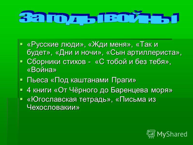 «Русские люди», «Жди меня», «Так и будет», «Дни и ночи», «Сын артиллериста», «Русские люди», «Жди меня», «Так и будет», «Дни и ночи», «Сын артиллериста», Сборники стихов - «С тобой и без тебя», «Война» Сборники стихов - «С тобой и без тебя», «Война»