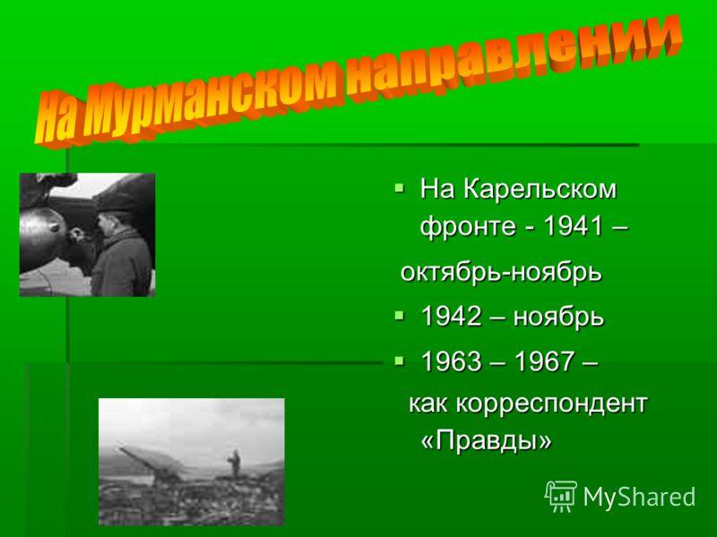 На Карельском фронте - 1941 – На Карельском фронте - 1941 – октябрь-ноябрь октябрь-ноябрь 1942 – ноябрь 1942 – ноябрь 1963 – 1967 – 1963 – 1967 – как корреспондент «Правды» как корреспондент «Правды»