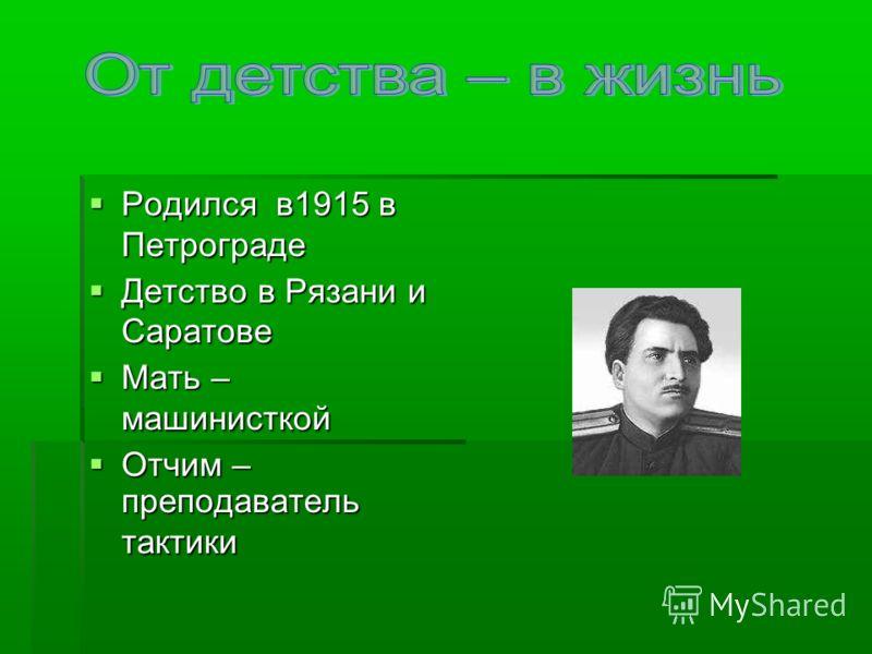 Родился в1915 в Петрограде Родился в1915 в Петрограде Детство в Рязани и Саратове Детство в Рязани и Саратове Мать – машинисткой Мать – машинисткой Отчим – преподаватель тактики Отчим – преподаватель тактики