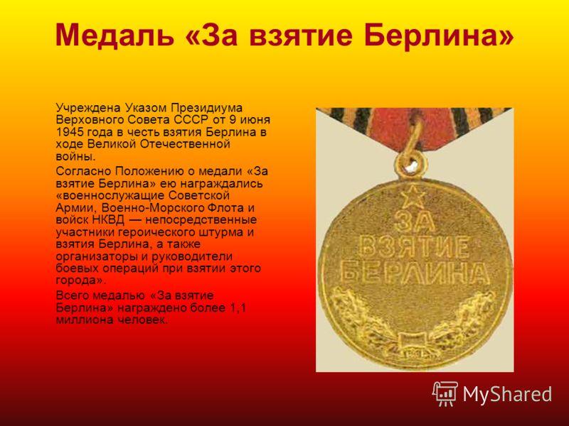 Медаль «За взятие Берлина» Учреждена Указом Президиума Верховного Совета СССР от 9 июня 1945 года в честь взятия Берлина в ходе Великой Отечественной войны. Согласно Положению о медали «За взятие Берлина» ею награждались «военнослужащие Советской Арм
