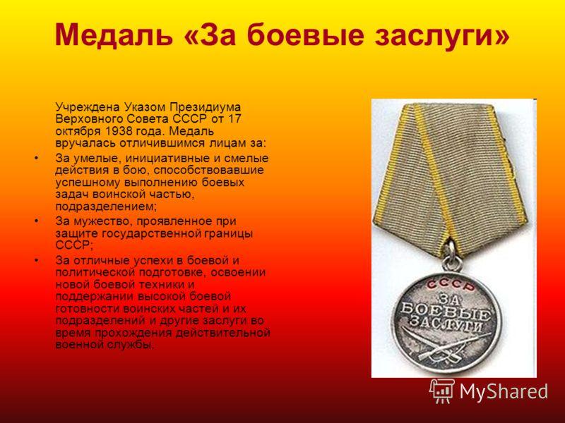 Медаль «За боевые заслуги» Учреждена Указом Президиума Верховного Совета СССР от 17 октября 1938 года. Медаль вручалась отличившимся лицам за: За умелые, инициативные и смелые действия в бою, способствовавшие успешному выполнению боевых задач воинско