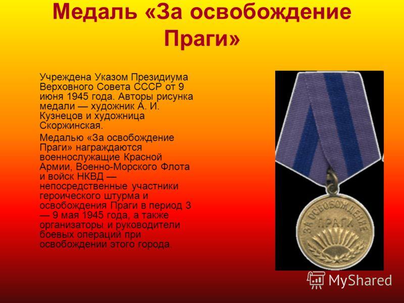 Медаль «За освобождение Праги» Учреждена Указом Президиума Верховного Совета СССР от 9 июня 1945 года. Авторы рисунка медали художник А. И. Кузнецов и художница Скоржинская. Медалью «За освобождение Праги» награждаются военнослужащие Красной Армии, В