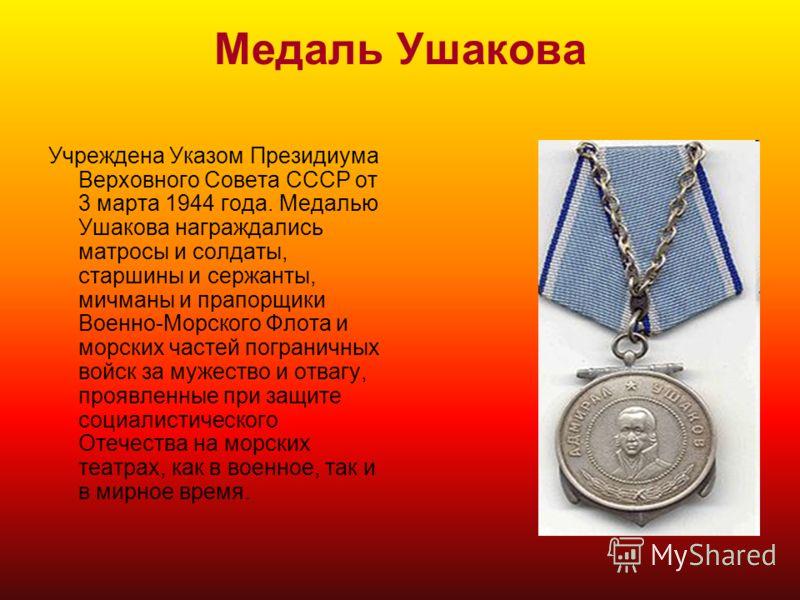 Медаль Ушакова Учреждена Указом Президиума Верховного Совета СССР от 3 марта 1944 года. Медалью Ушакова награждались матросы и солдаты, старшины и сержанты, мичманы и прапорщики Военно-Морского Флота и морских частей пограничных войск за мужество и о