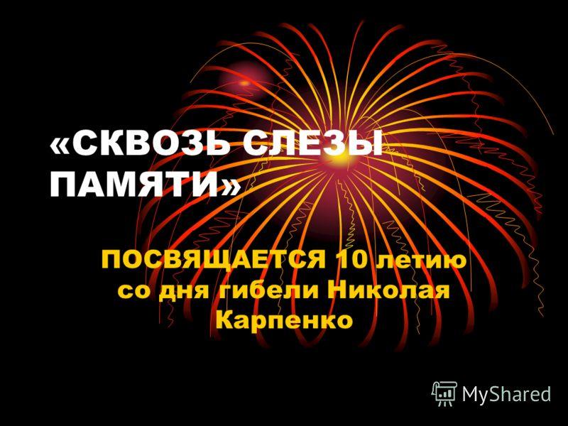 «СКВОЗЬ СЛЕЗЫ ПАМЯТИ» ПОСВЯЩАЕТСЯ 10 летию со дня гибели Николая Карпенко