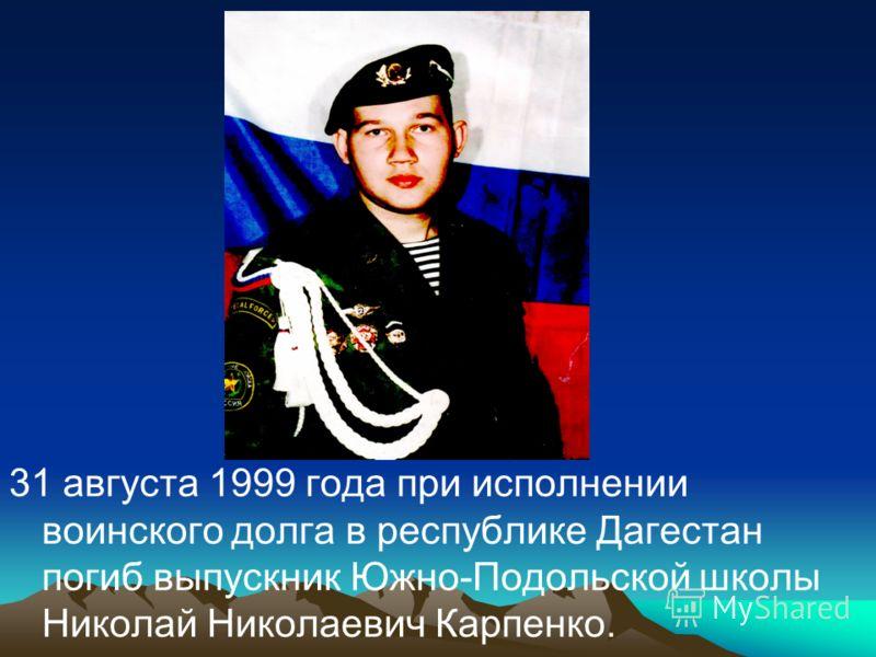 31 августа 1999 года при исполнении воинского долга в республике Дагестан погиб выпускник Южно-Подольской школы Николай Николаевич Карпенко.