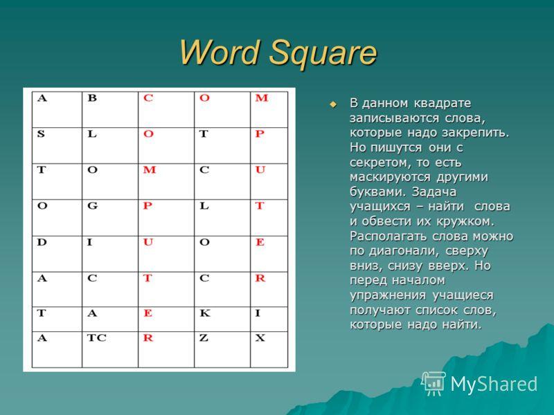 Word Square В данном квадрате записываются слова, которые надо закрепить. Но пишутся они с секретом, то есть маскируются другими буквами. Задача учащихся – найти слова и обвести их кружком. Располагать слова можно по диагонали, сверху вниз, снизу вве