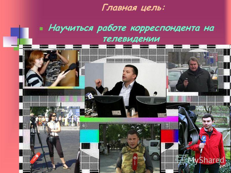 Главная цель: Научиться работе корреспондента на телевидении
