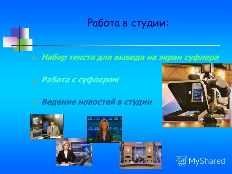 Работа в студии: Набор текста для вывода на экран суфлера Работа с суфлером Ведение новостей в студии