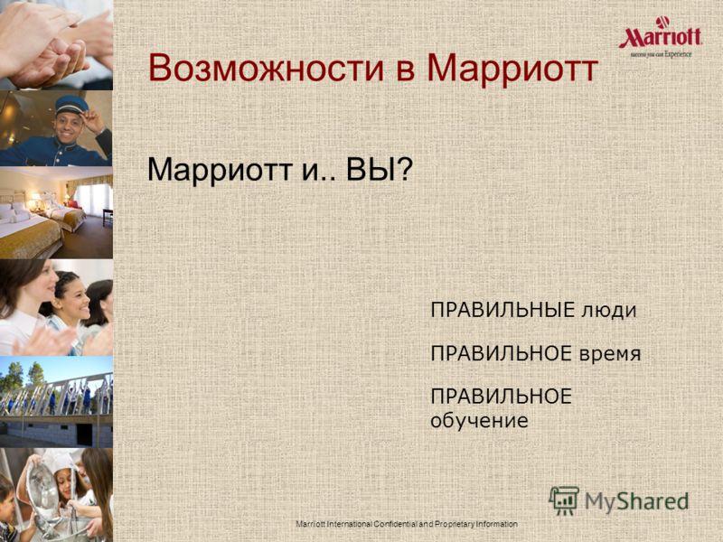 Marriott International Confidential and Proprietary Information Возможности в Марриотт Марриотт и.. ВЫ? ПРАВИЛЬНЫЕ люди ПРАВИЛЬНОЕ время ПРАВИЛЬНОЕ обучение