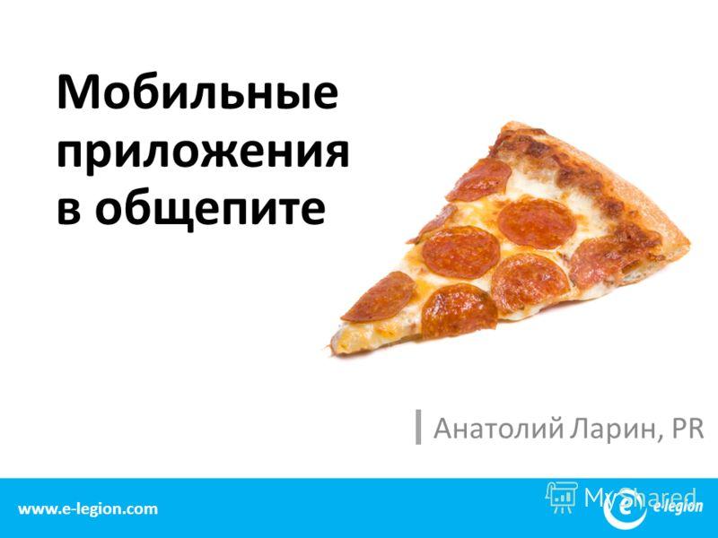 Мобильные приложения в общепите Анатолий Ларин, PR 2 www.e-legion.com