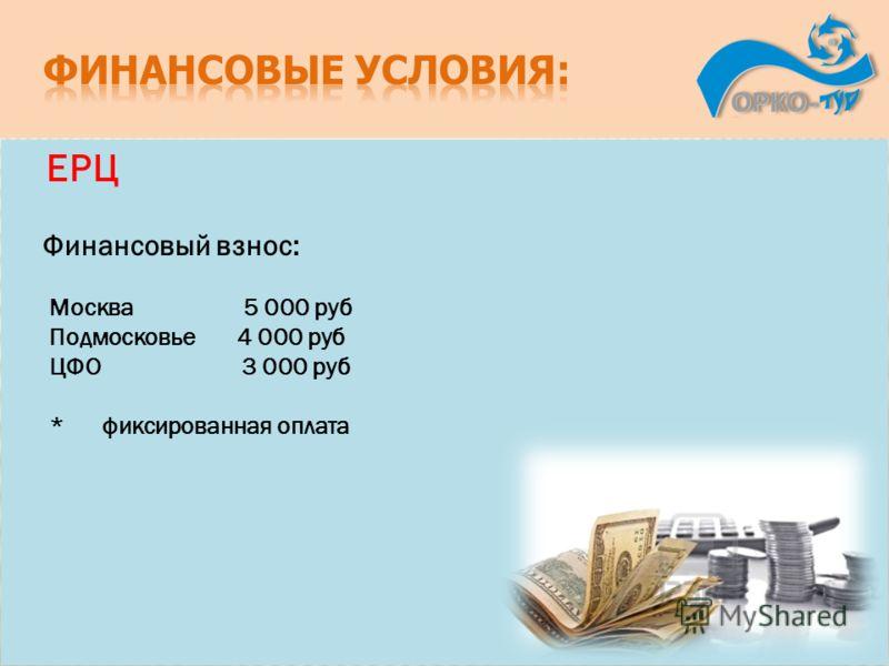 ЕРЦ Финансовый взнос: Москва 5 000 руб Подмосковье 4 000 руб ЦФО 3 000 руб * фиксированная оплата