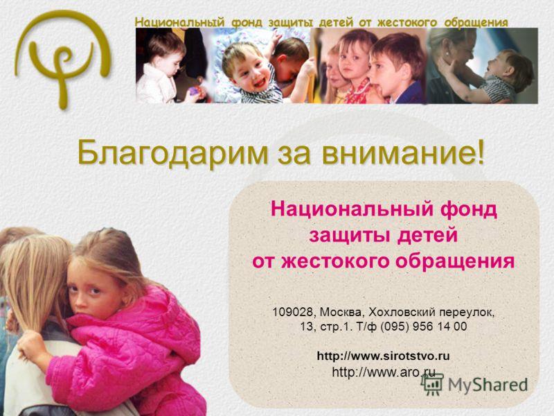 Национальный фонд защиты детей от жестокого обращения Благодарим за внимание! Национальный фонд защиты детей от жестокого обращения 109028, Москва, Хохловский переулок, 13, стр.1. Т/ф (095) 956 14 00 http://www.sirotstvo.ru http://www.aro.ru