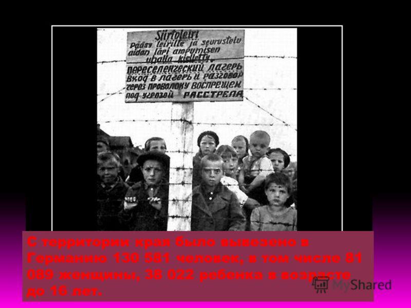 С территории края было вывезено в Германию 130 581 человек, в том числе 81 089 женщины, 38 022 ребенка в возрасте до 16 лет.