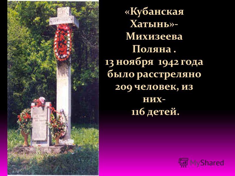 «Кубанская Хатынь»- Михизеева Поляна. 13 ноября 1942 года было расстреляно 209 человек, из них- 116 детей.