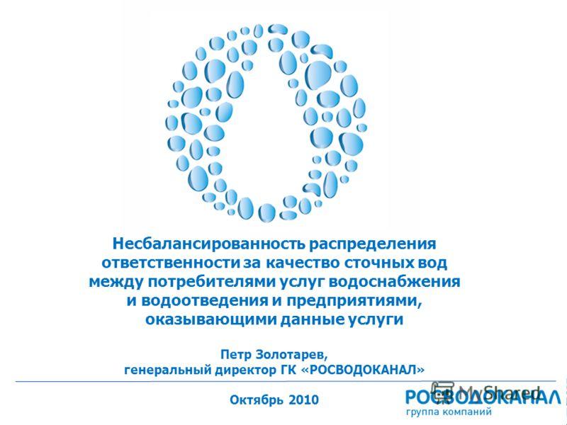 1 Несбалансированность распределения ответственности за качество сточных вод между потребителями услуг водоснабжения и водоотведения и предприятиями, оказывающими данные услуги Петр Золотарев, генеральный директор ГК «РОСВОДОКАНАЛ» Октябрь 2010