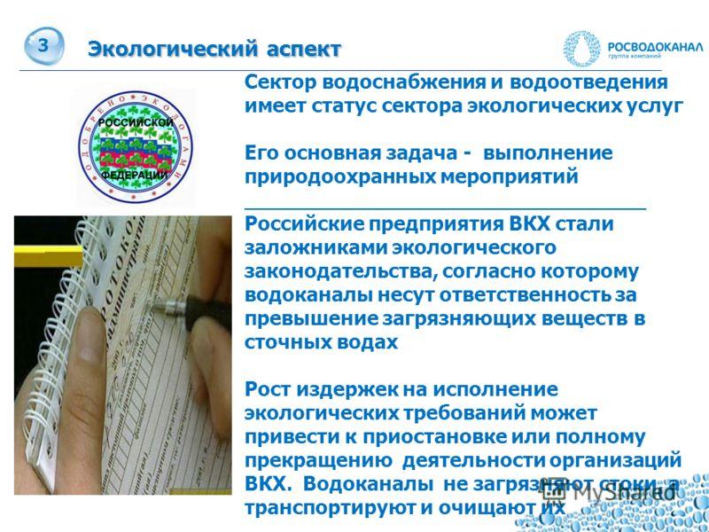 3 Экологический аспект Сектор водоснабжения и водоотведения имеет статус сектора экологических услуг Его основная задача - выполнение природоохранных мероприятий ________________________________ Российские предприятия ВКХ стали заложниками экологичес