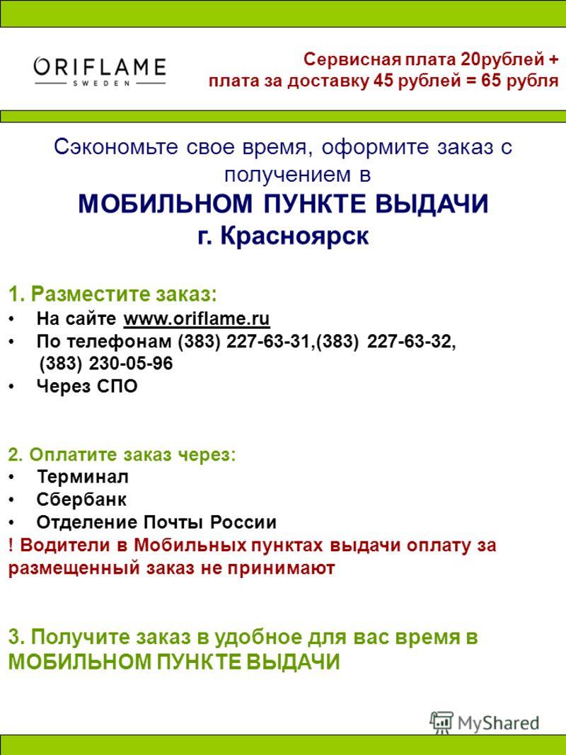 Сэкономьте свое время, оформите заказ с получением в МОБИЛЬНОМ ПУНКТЕ ВЫДАЧИ г. Красноярск 1. Разместите заказ: На сайте www.oriflame.ru По телефонам (383) 227-63-31,(383) 227-63-32, (383) 230-05-96 Через СПО 2. Оплатите заказ через: Терминал Сбербан