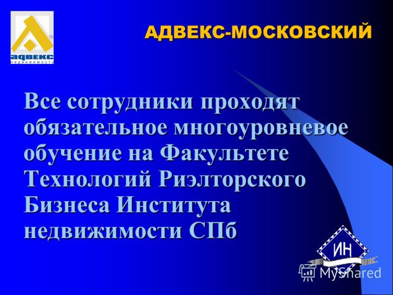 АДВЕКС-МОСКОВСКИЙ Все сотрудники проходят обязательное многоуровневое обучение на Факультете Технологий Риэлторского Бизнеса Института недвижимости СПб