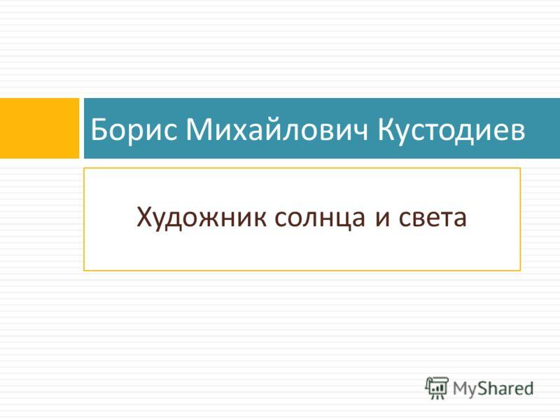 Художник солнца и света Борис Михайлович Кустодиев