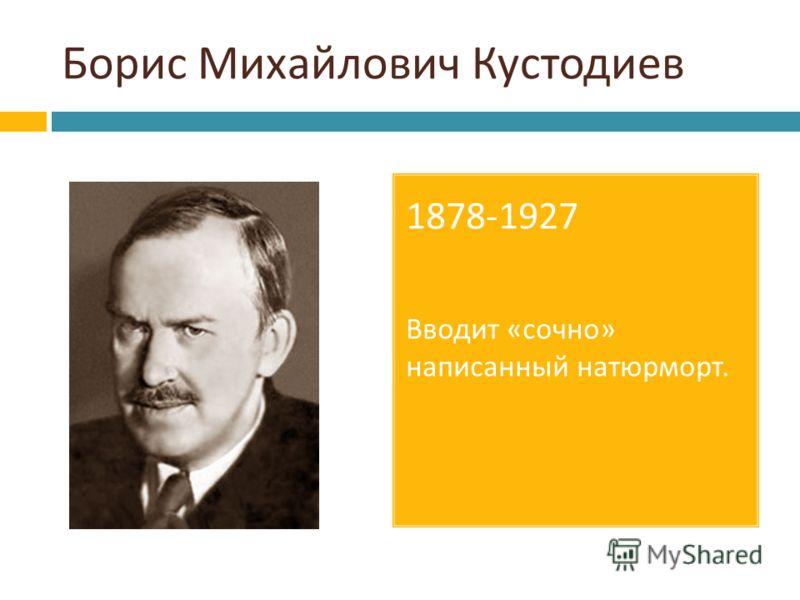 1878-1927 Вводит « сочно » написанный натюрморт.