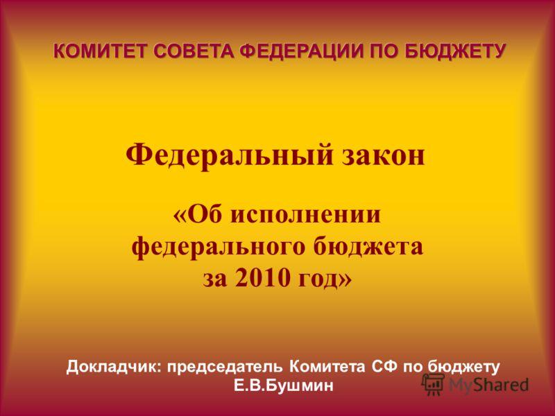 Федеральный закон «Об исполнении федерального бюджета за 2010 год» Докладчик: председатель Комитета СФ по бюджету Е.В.Бушмин