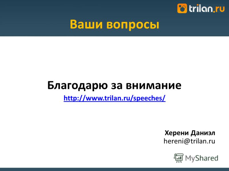 Ваши вопросы Благодарю за внимание http://www.trilan.ru/speeches/ Херени Даниэл hereni@trilan.ru
