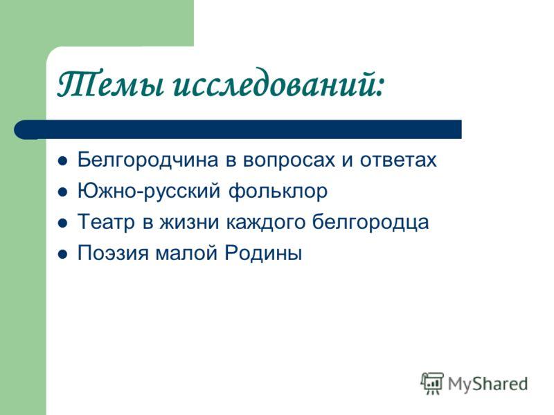 Темы исследований: Белгородчина в вопросах и ответах Южно-русский фольклор Театр в жизни каждого белгородца Поэзия малой Родины