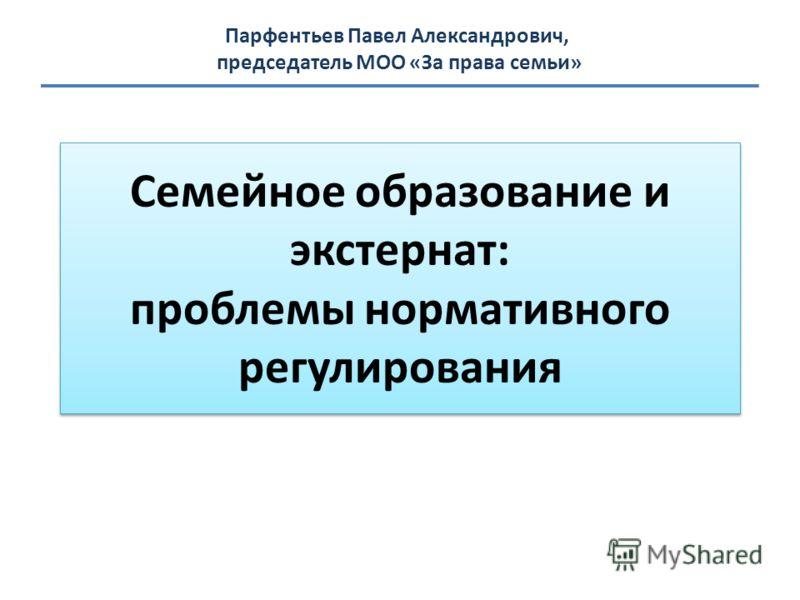 Семейное образование и экстернат: проблемы нормативного регулирования Парфентьев Павел Александрович, председатель МОО «За права семьи»