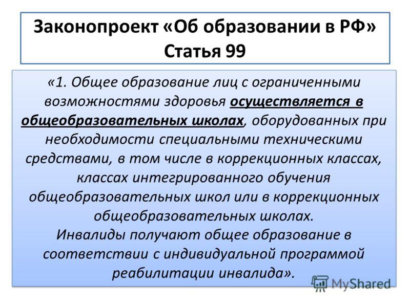 Законопроект «Об образовании в РФ» Статья 99 «1. Общее образование лиц с ограниченными возможностями здоровья осуществляется в общеобразовательных школах, оборудованных при необходимости специальными техническими средствами, в том числе в коррекционн