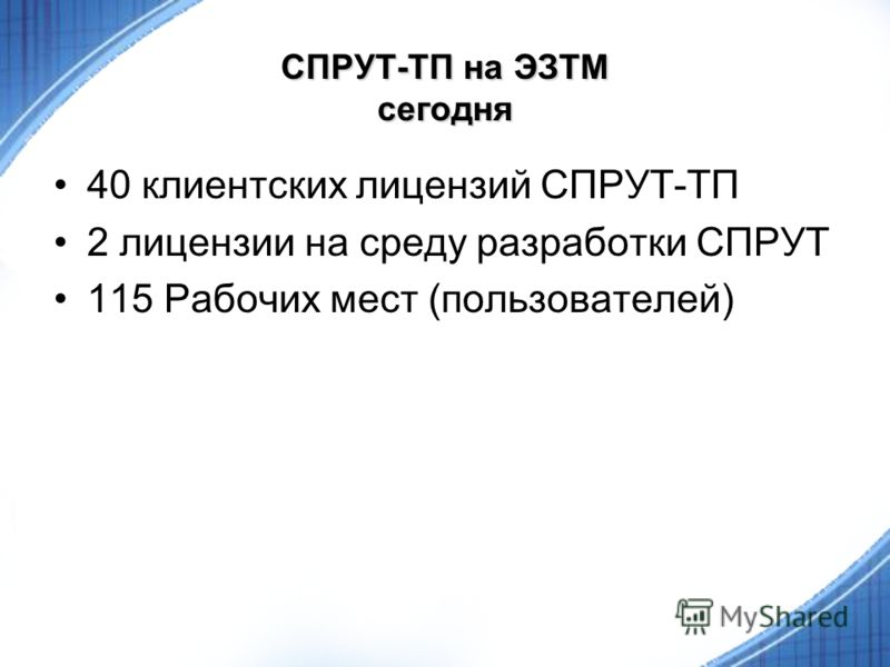 СПРУТ-ТП на ЭЗТМ сегодня 40 клиентских лицензий СПРУТ-ТП 2 лицензии на среду разработки СПРУТ 115 Рабочих мест (пользователей)