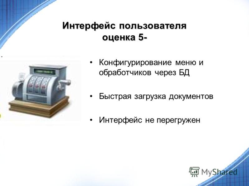 Интерфейс пользователя оценка 5- Конфигурирование меню и обработчиков через БД Быстрая загрузка документов Интерфейс не перегружен