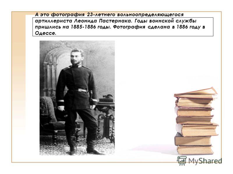 А это фотография 23-летнего вольноопределяющегося артиллериста Леонида Пастернака. Годы воинской службы пришлись на 1885-1886 годы. Фотография сделана в 1886 году в Одессе.