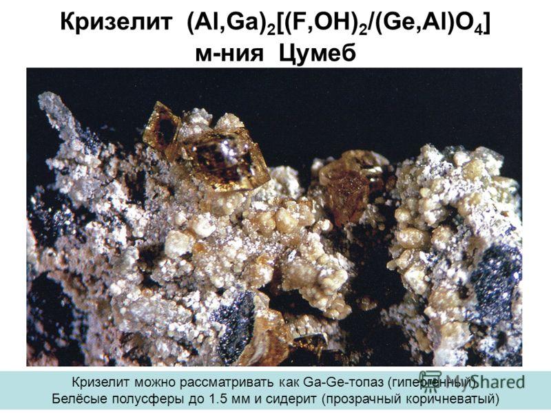 Кризелит (Al,Ga) 2 [(F,OH) 2 /(Ge,Al)O 4 ] м-ния Цумеб Кризелит можно рассматривать как Ga-Ge-топаз (гипергенный). Белёсые полусферы до 1.5 мм и сидерит (прозрачный коричневатый)
