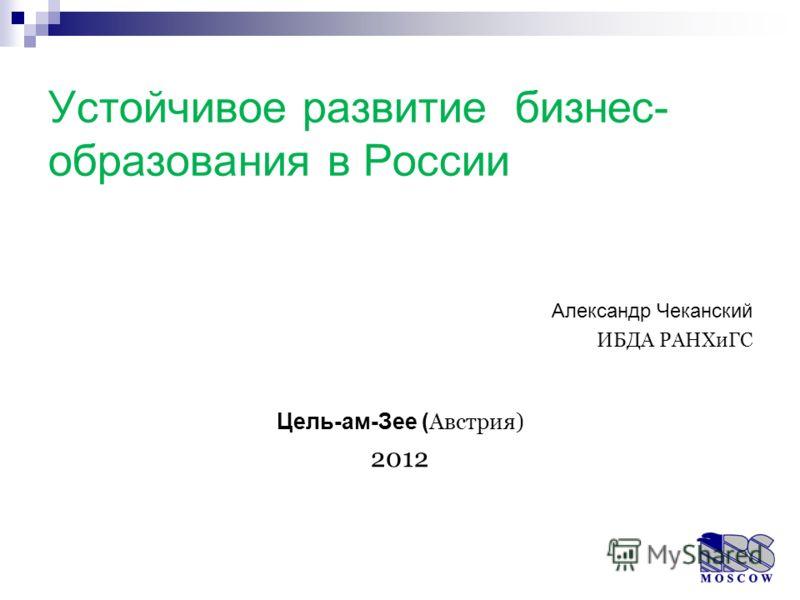 Устойчивое развитие бизнес- образования в России Александр Чеканский ИБДА РАНХиГС Цель-ам-Зее ( Австрия) 2012