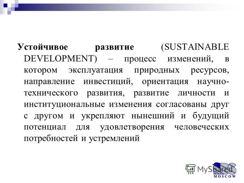 Устойчивое развитие (SUSTAINABLE DEVELOPMENT) – процесс изменений, в котором эксплуатация природных ресурсов, направление инвестиций, ориентация научно- технического развития, развитие личности и институциональные изменения согласованы друг с другом
