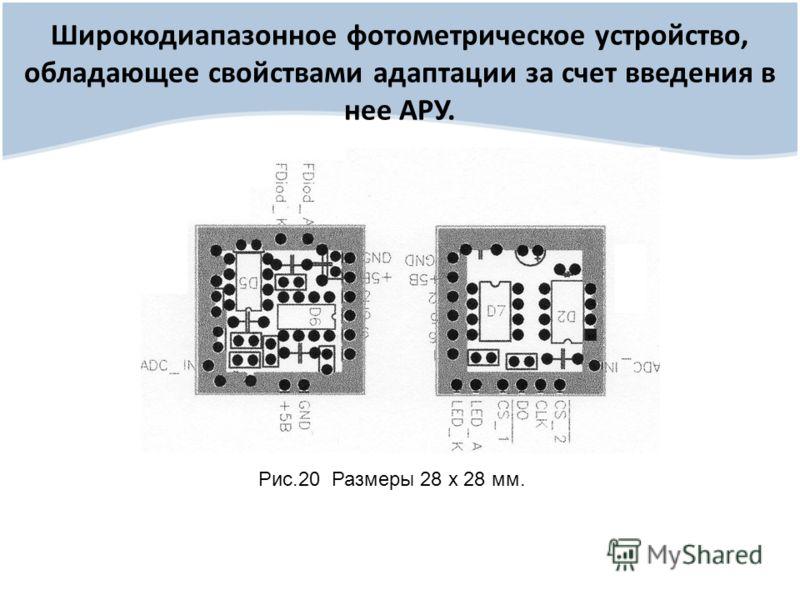 Широкодиапазонное фотометрическое устройство, обладающее свойствами адаптации за счет введения в нее АРУ. Рис.20 Размеры 28 х 28 мм.