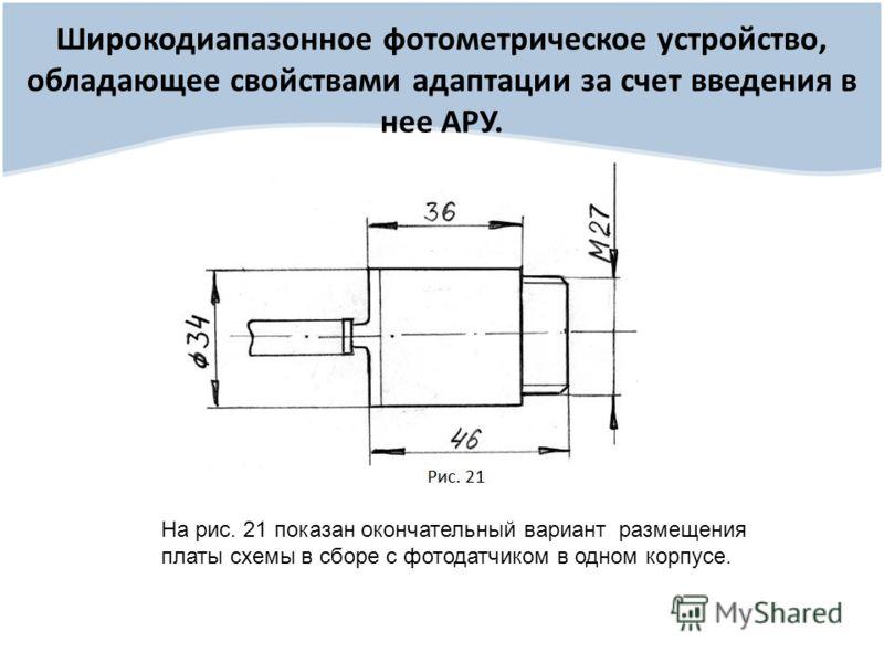 Широкодиапазонное фотометрическое устройство, обладающее свойствами адаптации за счет введения в нее АРУ. На рис. 21 показан окончательный вариант размещения платы схемы в сборе с фотодатчиком в одном корпусе.
