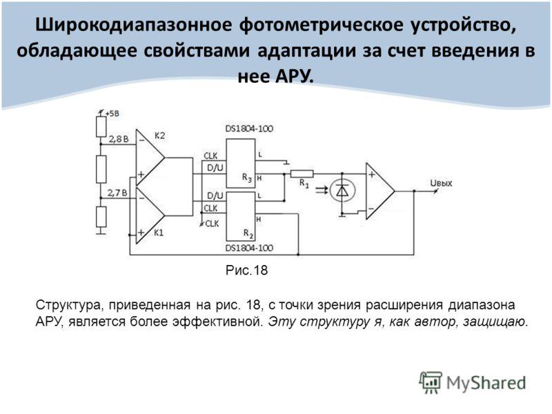 Широкодиапазонное фотометрическое устройство, обладающее свойствами адаптации за счет введения в нее АРУ. Рис.18 Структура, приведенная на рис. 18, с точки зрения расширения диапазона АРУ, является более эффективной. Эту структуру я, как автор, защищ